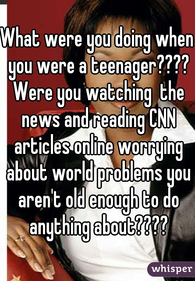 What were you doing when you were a teenager???? Were you watching  the news and reading CNN articles online worrying about world problems you aren't old enough to do anything about????
