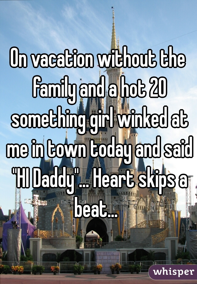"""On vacation without the family and a hot 20 something girl winked at me in town today and said """"HI Daddy""""... Heart skips a beat..."""