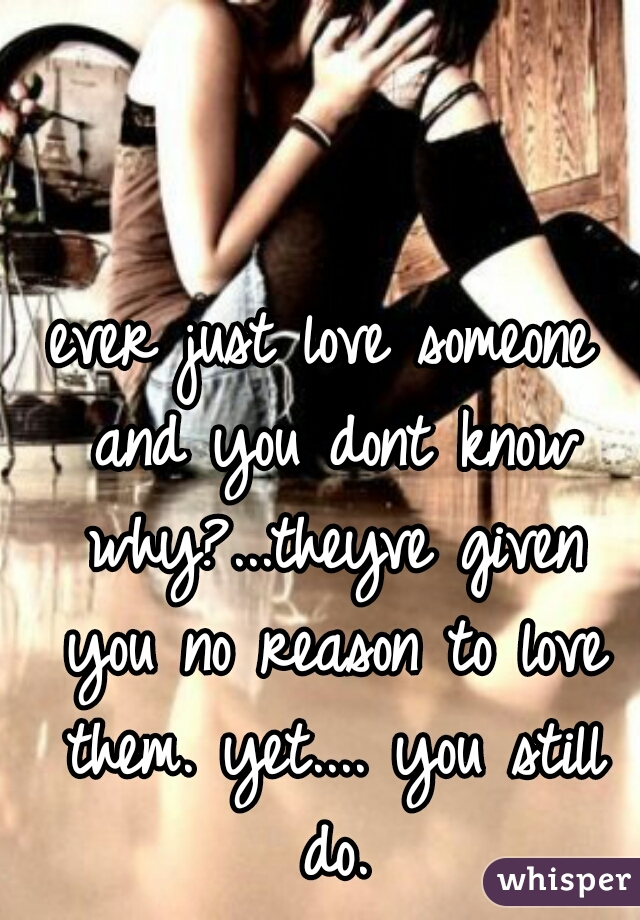 ever just love someone and you dont know why?...theyve given you no reason to love them. yet.... you still do.