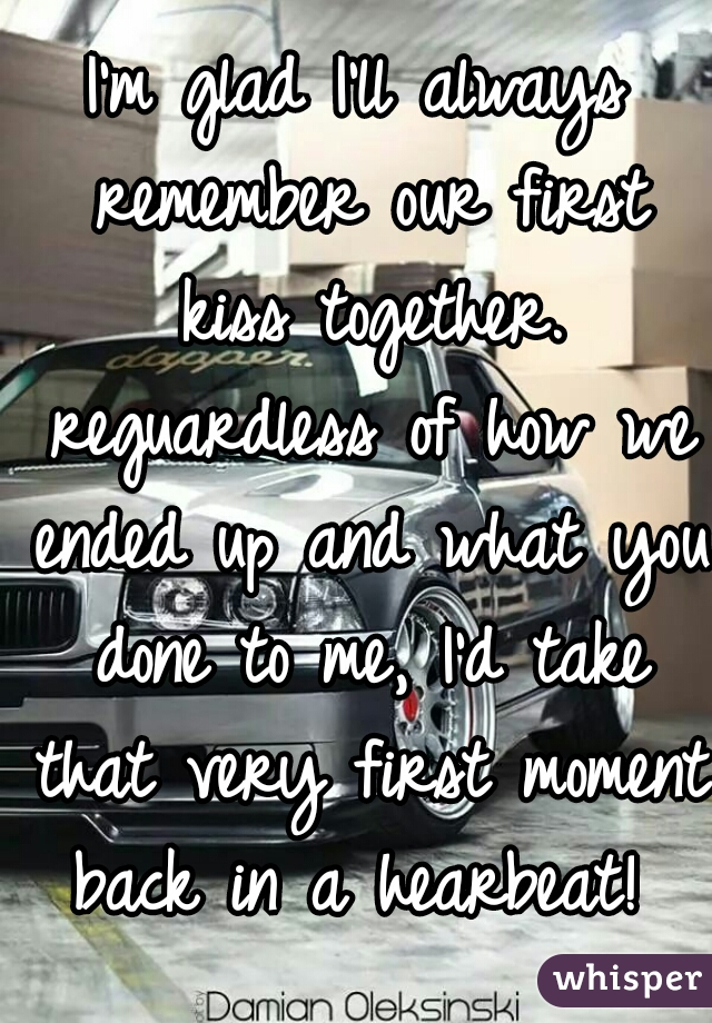 I'm glad I'll always remember our first kiss together. reguardless of how we ended up and what you done to me, I'd take that very first moment back in a hearbeat!