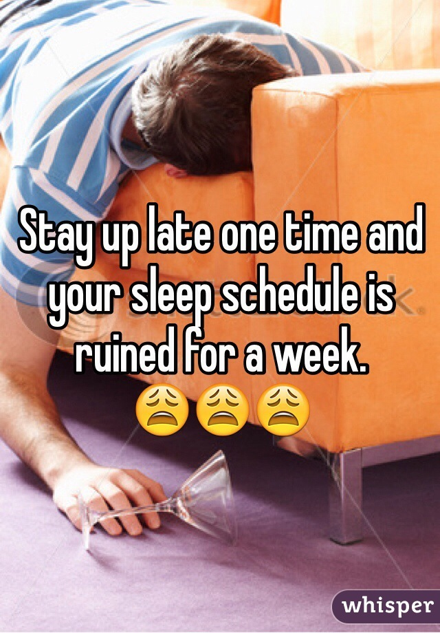 Stay up late one time and your sleep schedule is ruined for a week.         😩😩😩