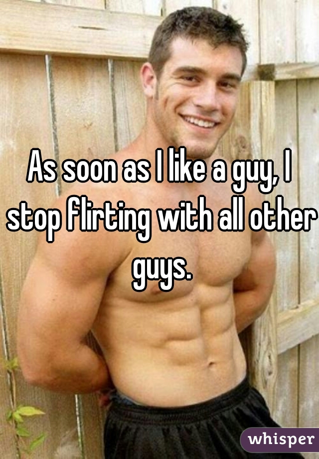 As soon as I like a guy, I stop flirting with all other guys.