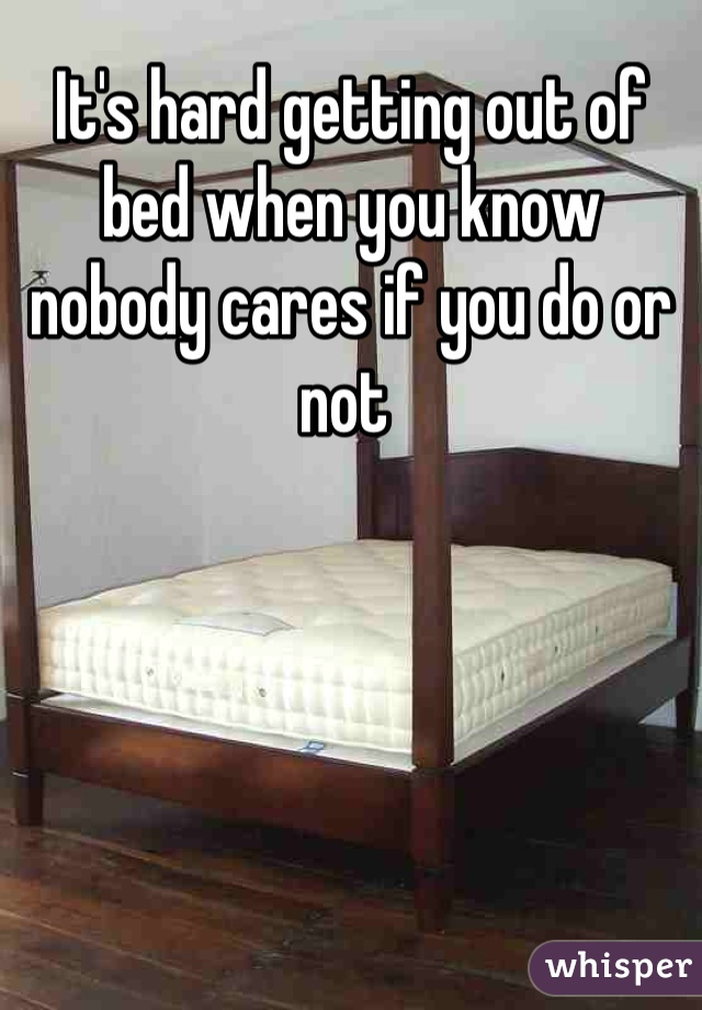 It's hard getting out of bed when you know nobody cares if you do or not
