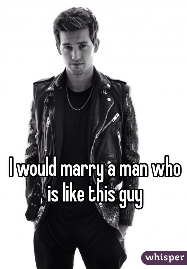 I would marry a man who is like this guy