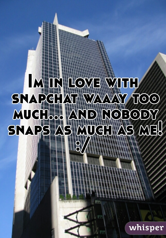 Im in love with snapchat waaay too much... and nobody snaps as much as me! :/