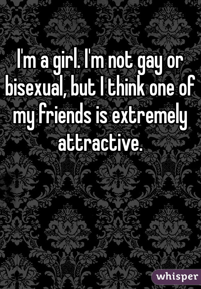 I'm a girl. I'm not gay or bisexual, but I think one of my friends is extremely attractive.