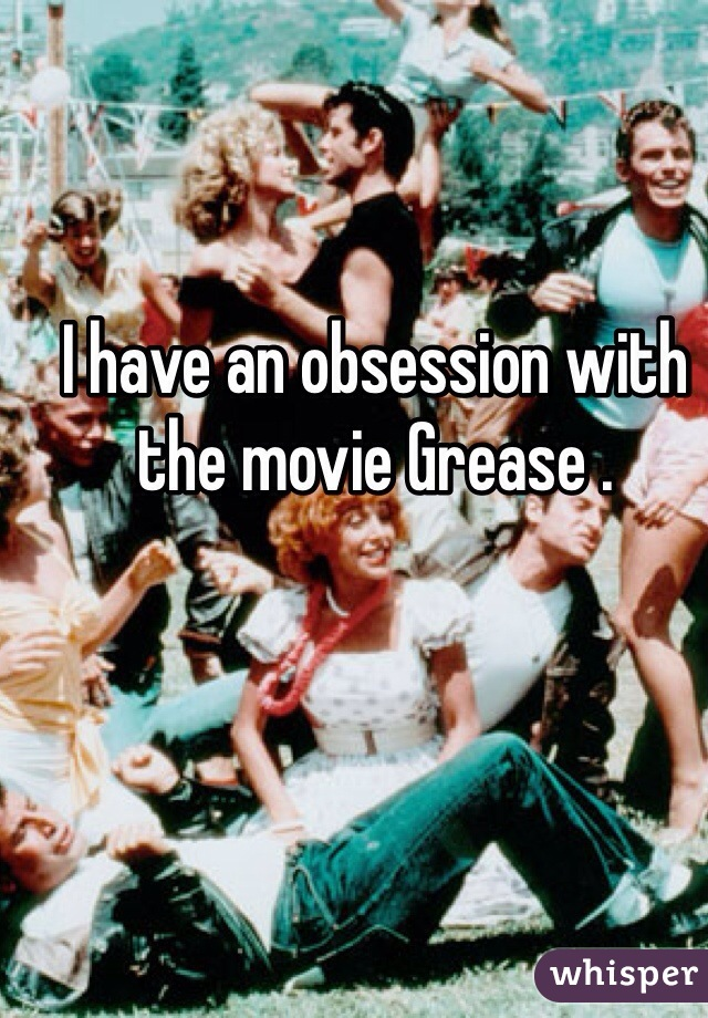 I have an obsession with the movie Grease .