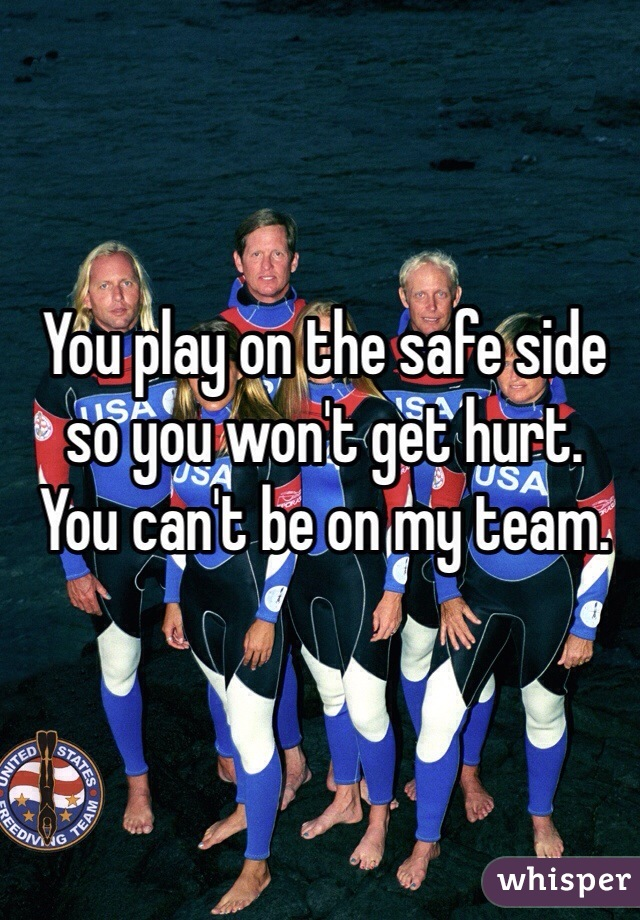 You play on the safe side so you won't get hurt. You can't be on my team.