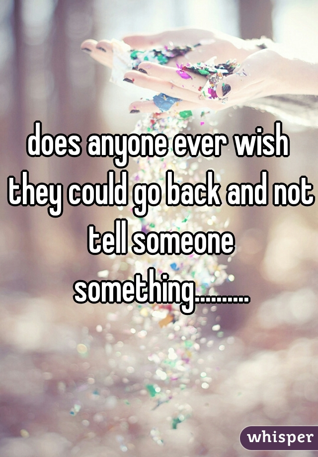 does anyone ever wish they could go back and not tell someone something..........