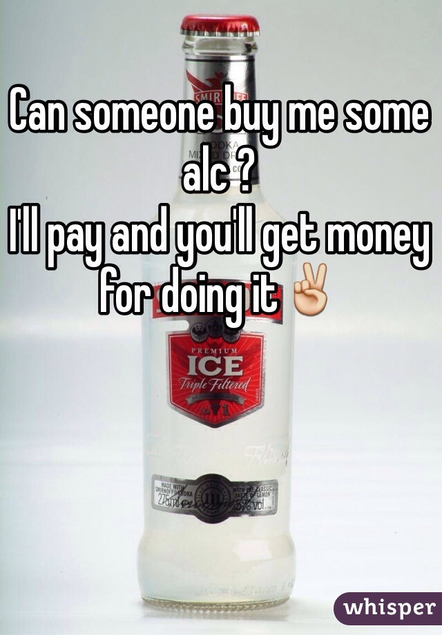 Can someone buy me some alc ?  I'll pay and you'll get money for doing it✌️