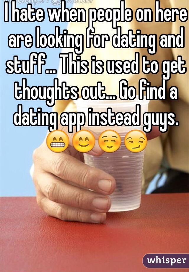 I hate when people on here are looking for dating and stuff... This is used to get thoughts out... Go find a dating app instead guys.    😁😊☺️😏