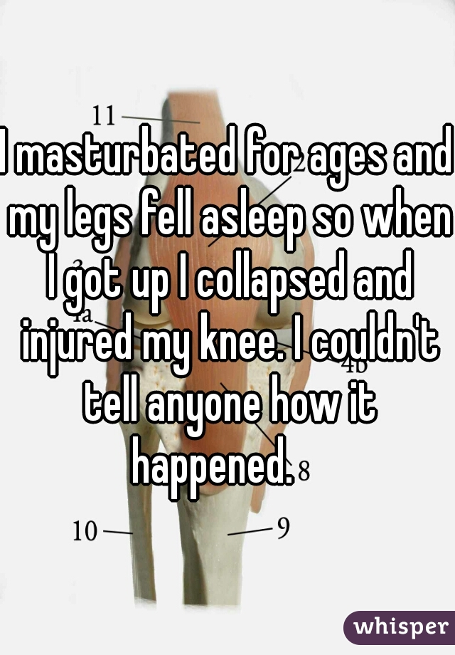 I masturbated for ages and my legs fell asleep so when I got up I collapsed and injured my knee. I couldn't tell anyone how it happened.