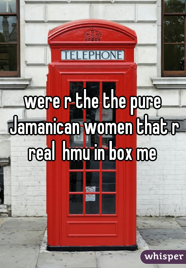 were r the the pure Jamanican women that r real  hmu in box me