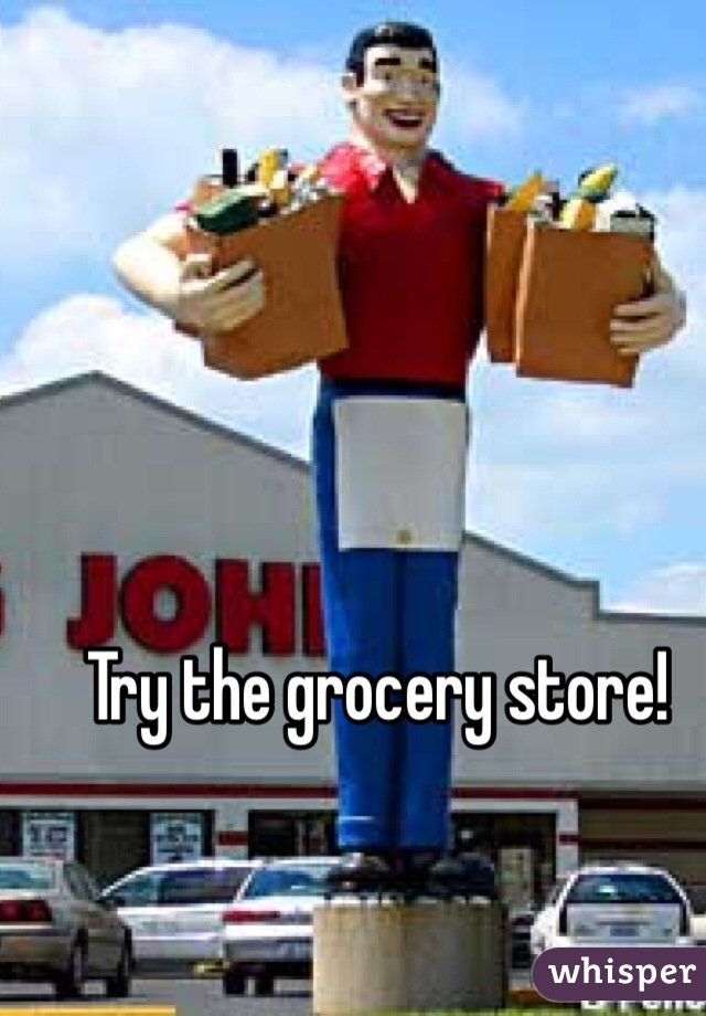 Try the grocery store!