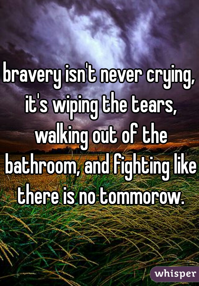 bravery isn't never crying, it's wiping the tears, walking out of the bathroom, and fighting like there is no tommorow.
