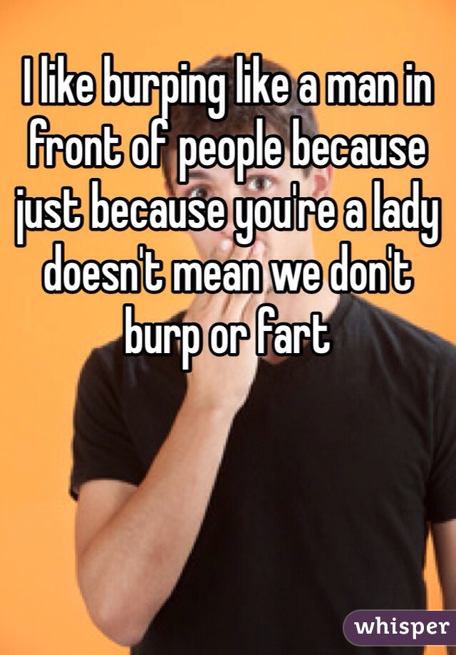 I like burping like a man in front of people because just because you're a lady doesn't mean we don't burp or fart