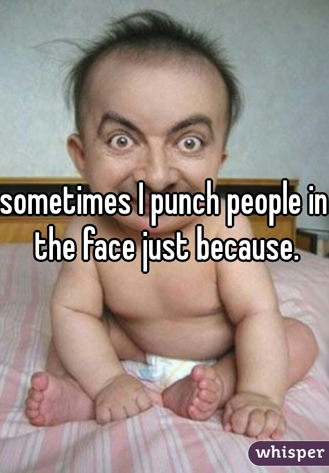 sometimes I punch people in the face just because.