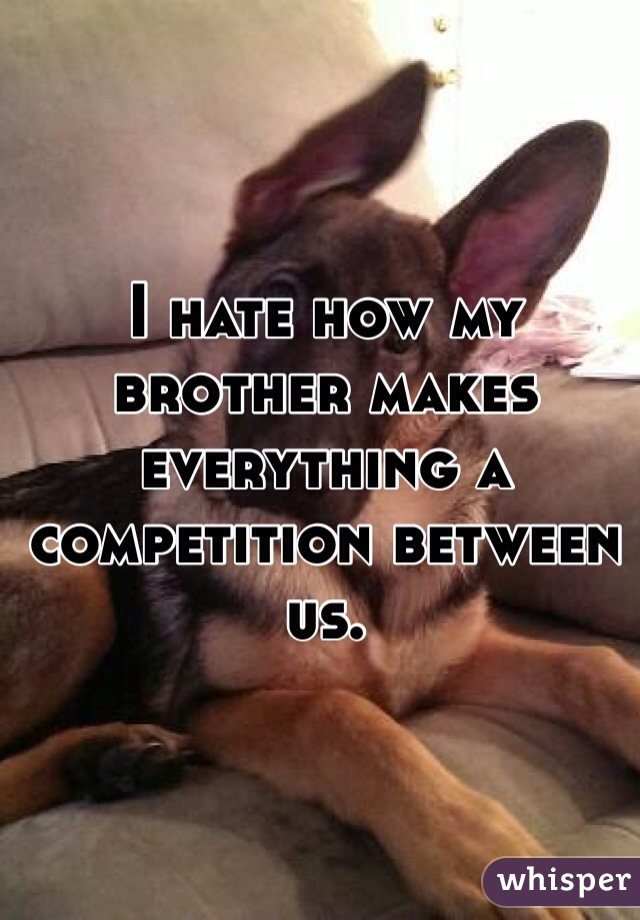 I hate how my brother makes everything a competition between us.