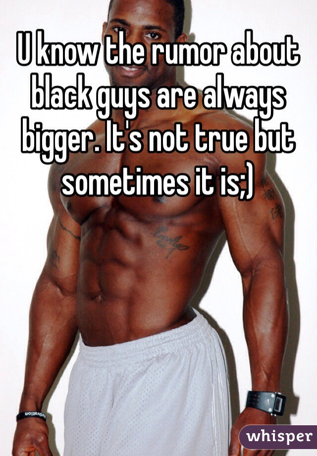 U know the rumor about black guys are always bigger. It's not true but sometimes it is;)
