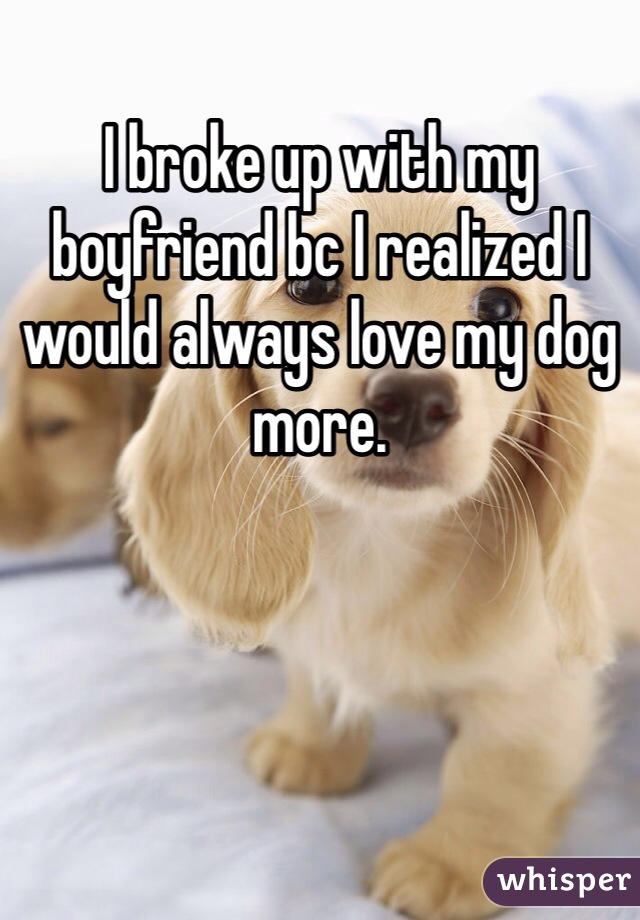 I broke up with my boyfriend bc I realized I would always love my dog more.