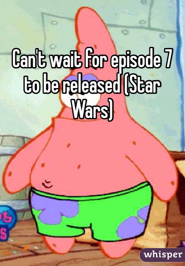 Can't wait for episode 7 to be released (Star Wars)