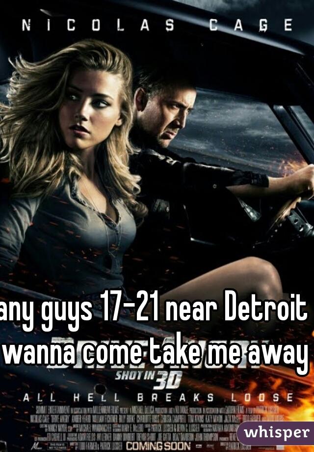 any guys 17-21 near Detroit wanna come take me away