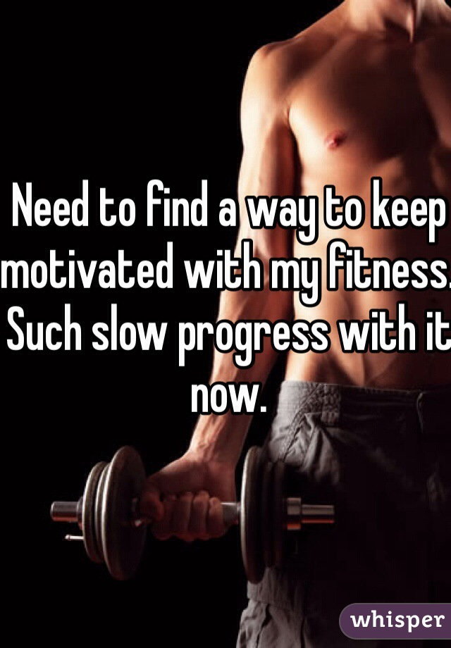 Need to find a way to keep motivated with my fitness. Such slow progress with it now.