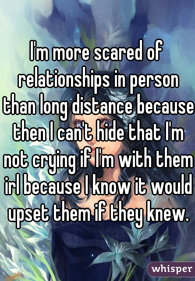 I'm more scared of relationships in person than long distance because then I can't hide that I'm not crying if I'm with them irl because I know it would upset them if they knew.