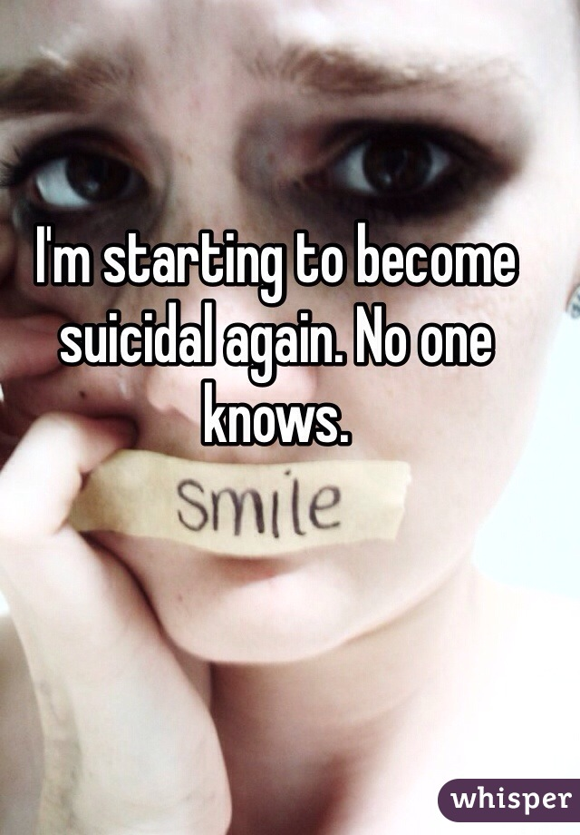 I'm starting to become suicidal again. No one knows.