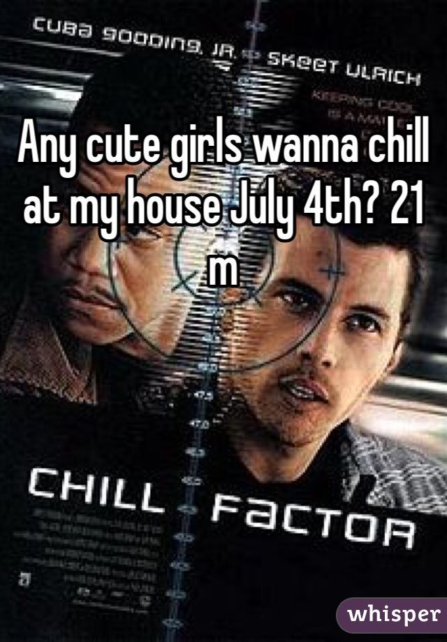 Any cute girls wanna chill at my house July 4th? 21 m