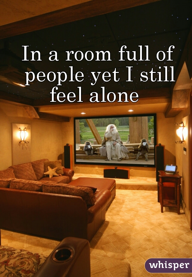 In a room full of people yet I still feel alone