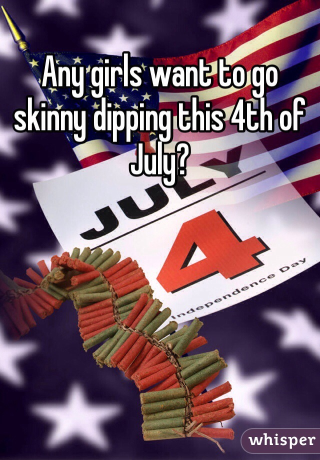 Any girls want to go skinny dipping this 4th of July?
