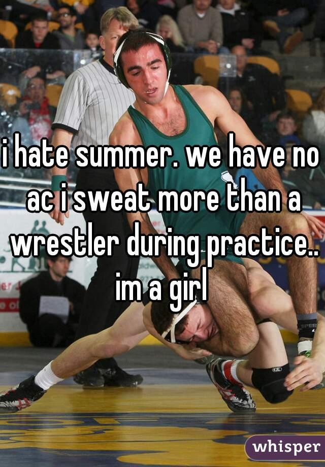 i hate summer. we have no ac i sweat more than a wrestler during practice.. im a girl