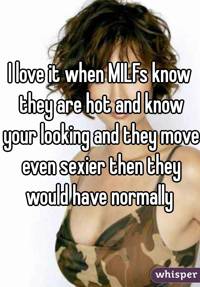 I love it when MILFs know they are hot and know your looking and they move even sexier then they would have normally