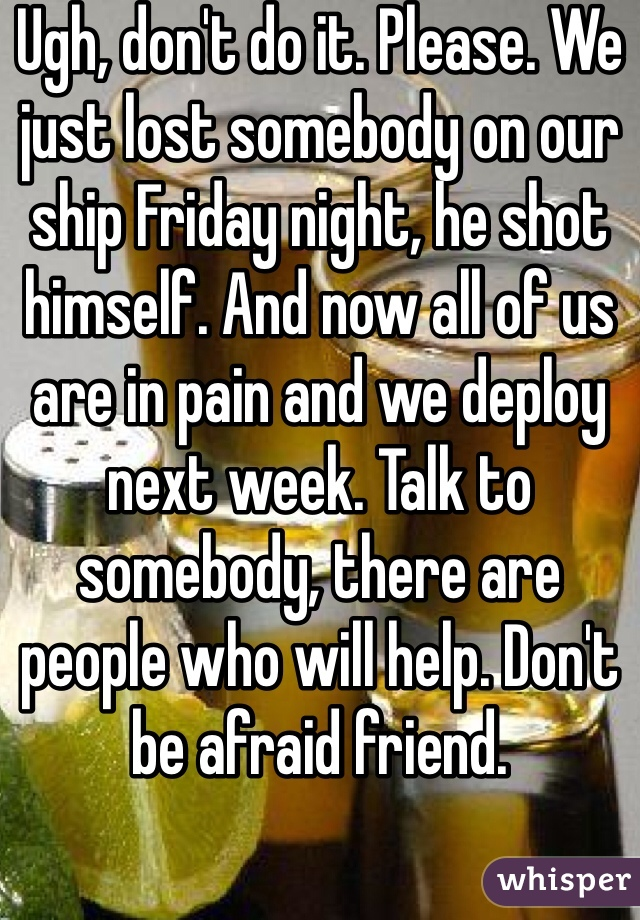 Ugh, don't do it. Please. We just lost somebody on our ship Friday night, he shot himself. And now all of us are in pain and we deploy next week. Talk to somebody, there are people who will help. Don't be afraid friend.