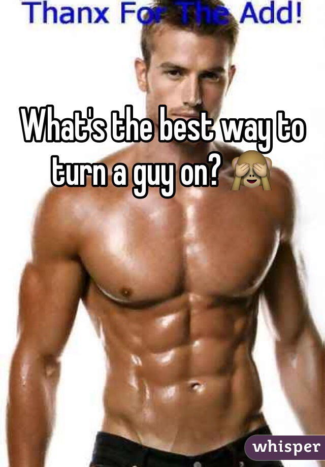 What's the best way to turn a guy on? 🙈