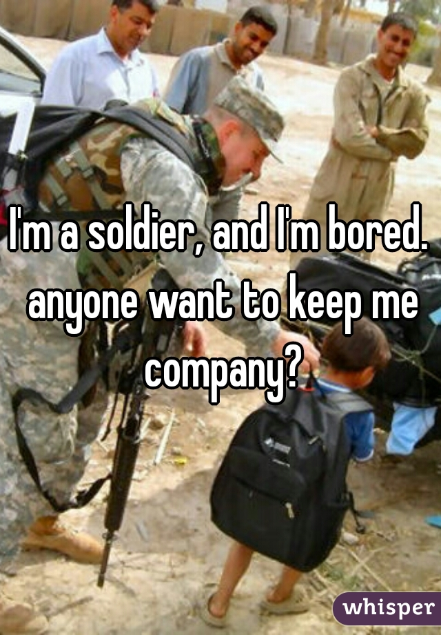 I'm a soldier, and I'm bored. anyone want to keep me company?