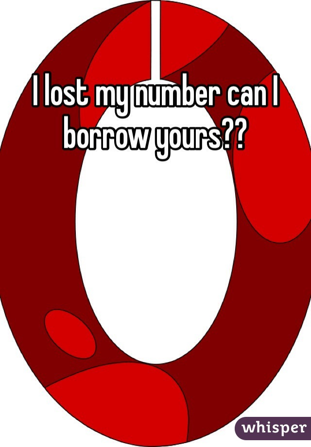 I lost my number can I borrow yours??