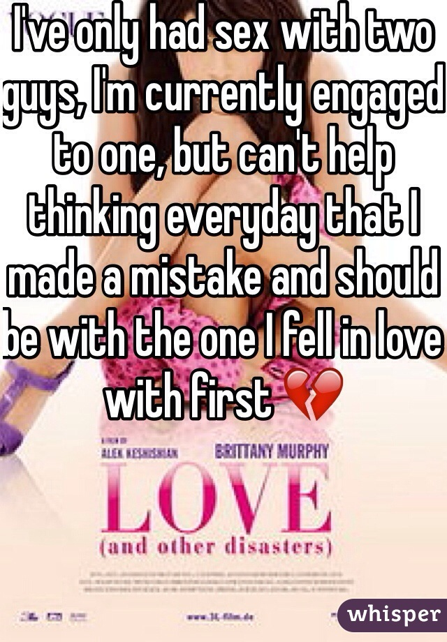 I've only had sex with two guys, I'm currently engaged to one, but can't help thinking everyday that I made a mistake and should be with the one I fell in love with first 💔