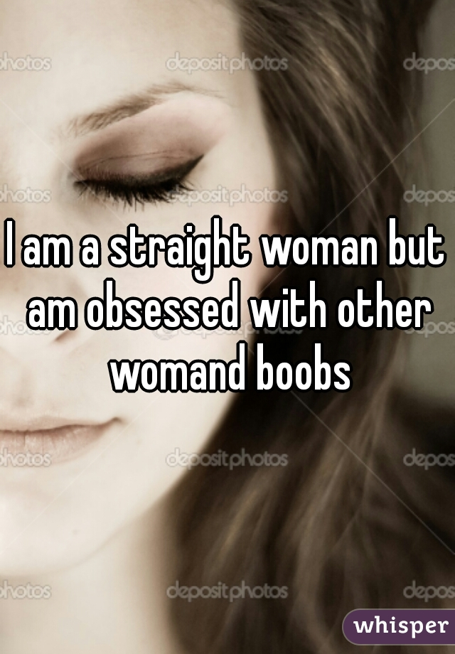 I am a straight woman but am obsessed with other womand boobs