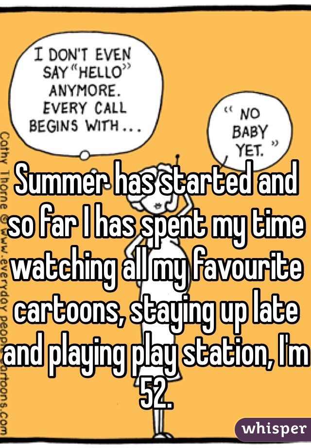 Summer has started and so far I has spent my time watching all my favourite cartoons, staying up late and playing play station, I'm 52.