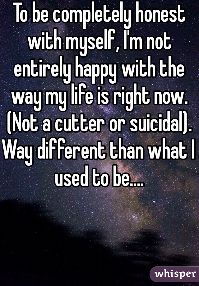 To be completely honest with myself, I'm not entirely happy with the way my life is right now. (Not a cutter or suicidal). Way different than what I used to be....