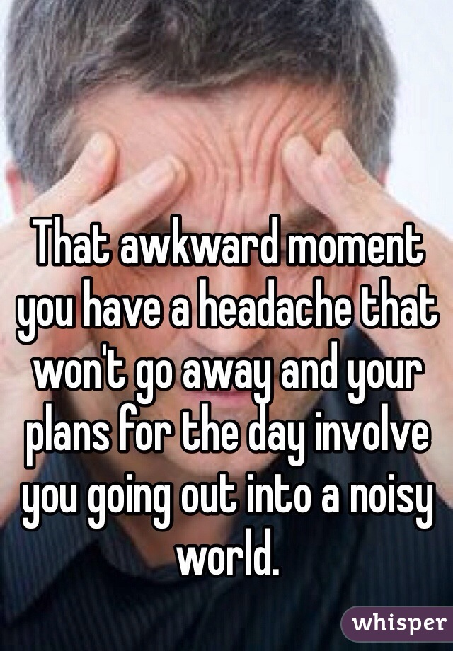That awkward moment you have a headache that won't go away and your plans for the day involve you going out into a noisy world.