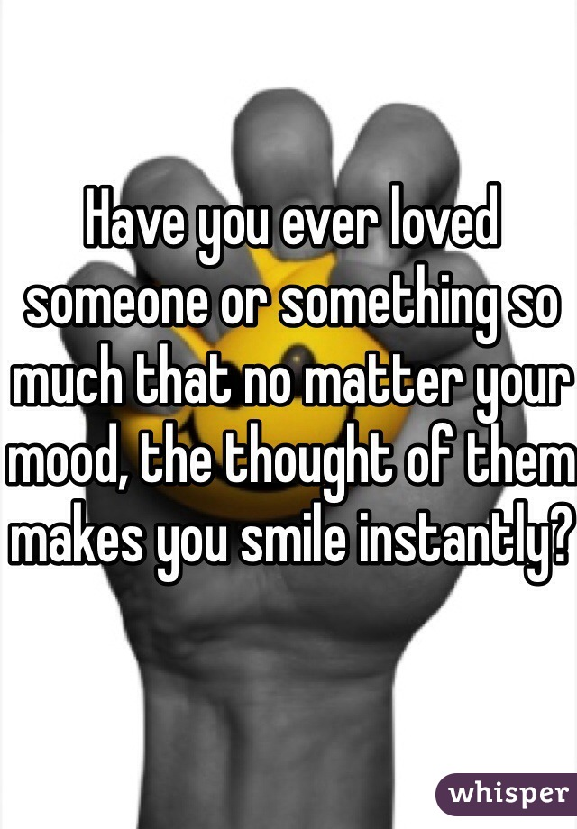 Have you ever loved someone or something so much that no matter your mood, the thought of them makes you smile instantly?