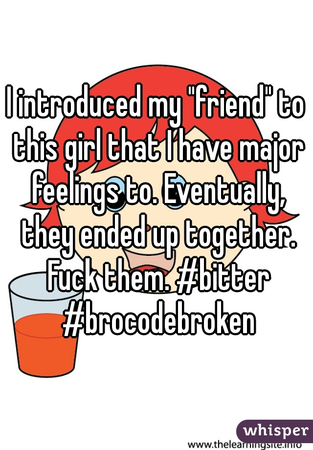 """I introduced my """"friend"""" to this girl that I have major feelings to. Eventually, they ended up together. Fuck them. #bitter #brocodebroken"""