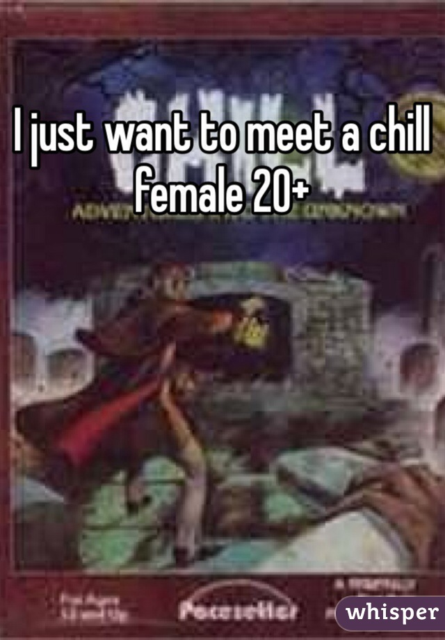 I just want to meet a chill female 20+