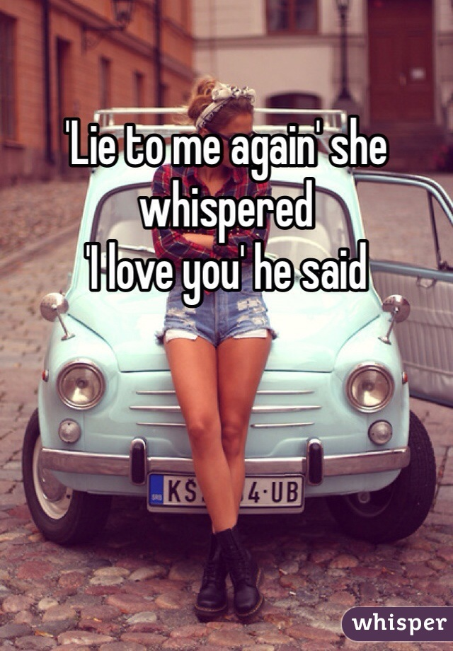 'Lie to me again' she whispered 'I love you' he said