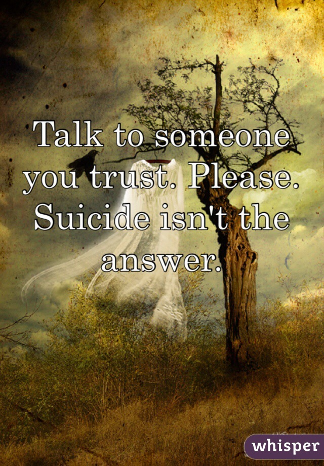 Talk to someone you trust. Please. Suicide isn't the answer.