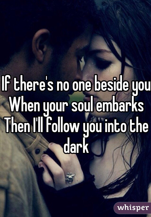 If there's no one beside you  When your soul embarks Then I'll follow you into the dark