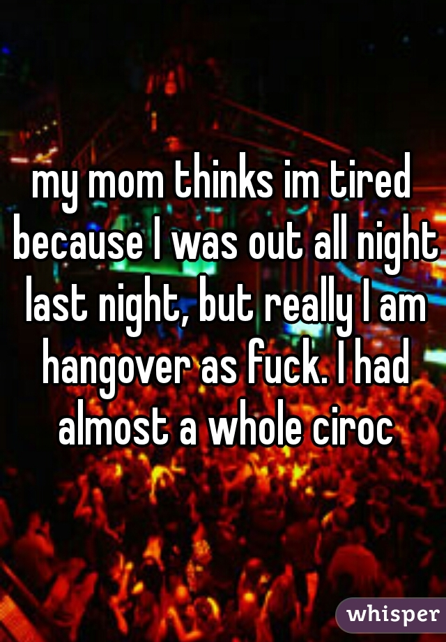 my mom thinks im tired because I was out all night last night, but really I am hangover as fuck. I had almost a whole ciroc